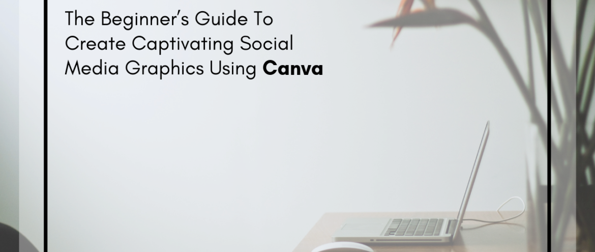 The Beginner's Guide To Create Captivating Social Media Graphics Using Canva